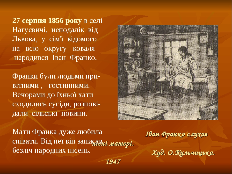 Іван Франко слухає пісні матері. Худ. О.Кульчицька. 1947 27 серпня 1856 року в селі Нагуєвичі, неподалік від Львова, у сім'ї відомого на всю округу...