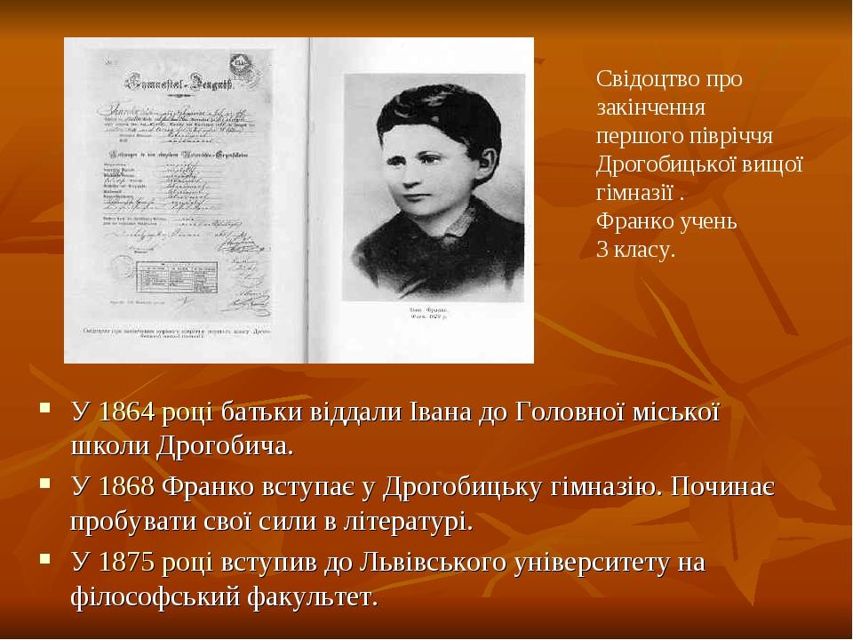 У 1864 році батьки віддали Івана до Головної міської школи Дрогобича. У 1868 Франко вступає у Дрогобицьку гімназію. Починає пробувати свої сили в л...