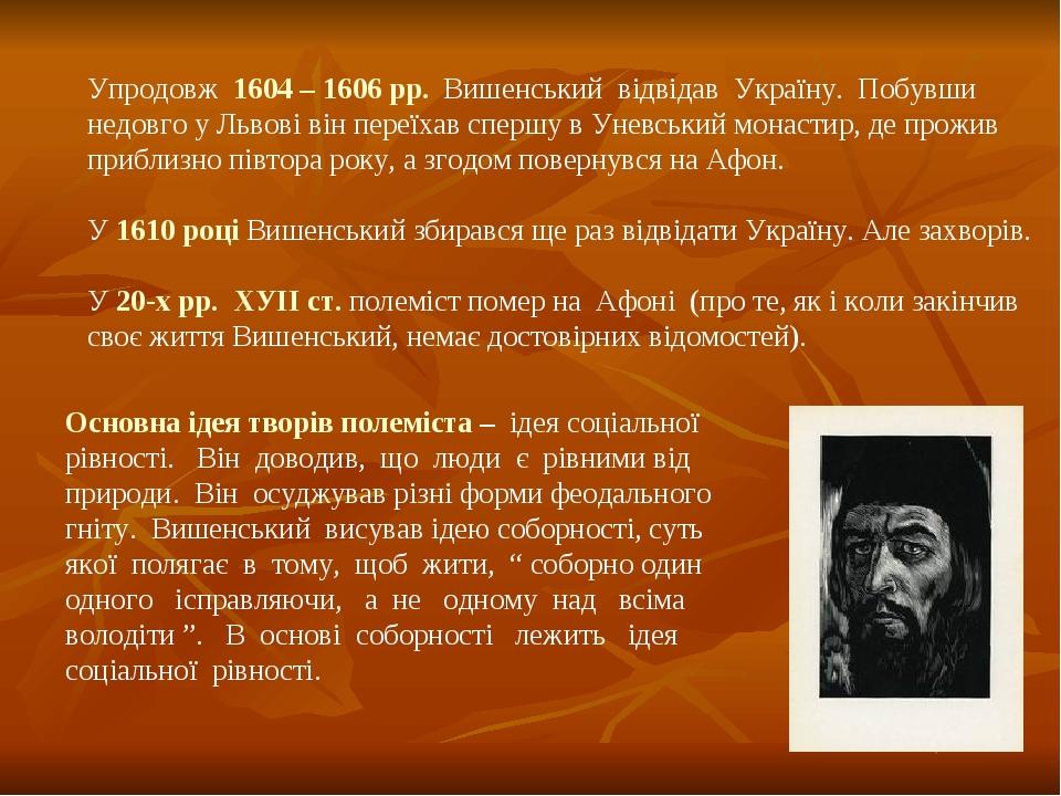 Упродовж 1604 – 1606 рр. Вишенський відвідав Україну. Побувши недовго у Львові він переїхав спершу в Уневський монастир, де прожив приблизно півтор...