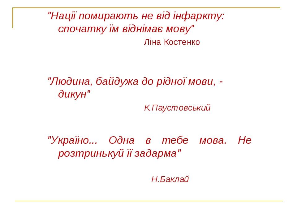 """""""Нації помирають не від інфаркту: спочатку їм віднімає мову"""" Ліна Костенко """"Людина, байдужа до рідної мови, - дикун"""" К.Паустовський """"Україно... Одн..."""