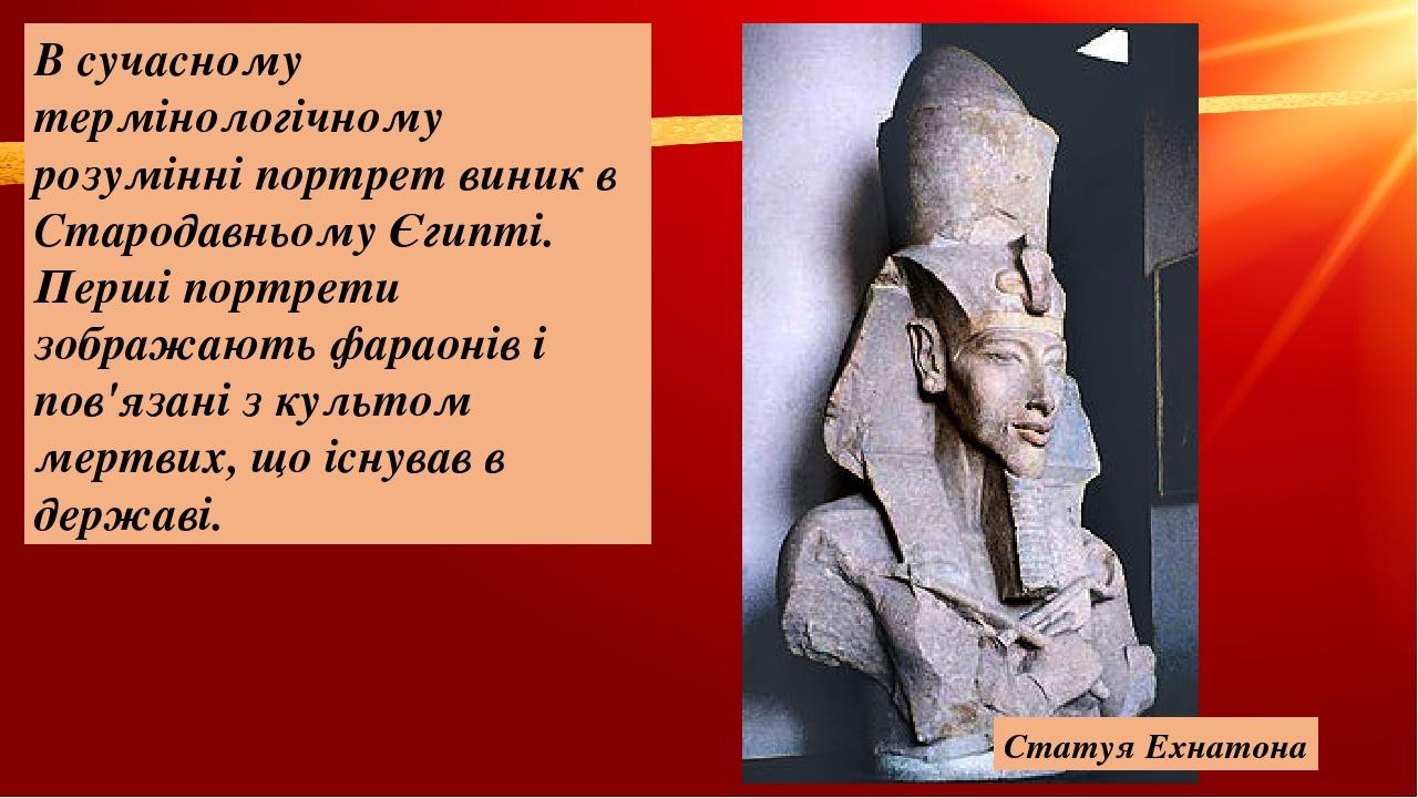 В сучасному термінологічному розумінні портрет виник в Стародавньому Єгипті. Перші портрети зображаютьфараоніві пов'язані з культом мертвих, що і...