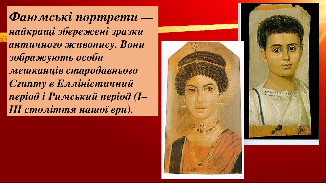 Фаюмські портрети— найкращі збережені зразки античного живопису. Вони зображують особи мешканців стародавнього Єгипту вЕлліністичний періоді Рим...