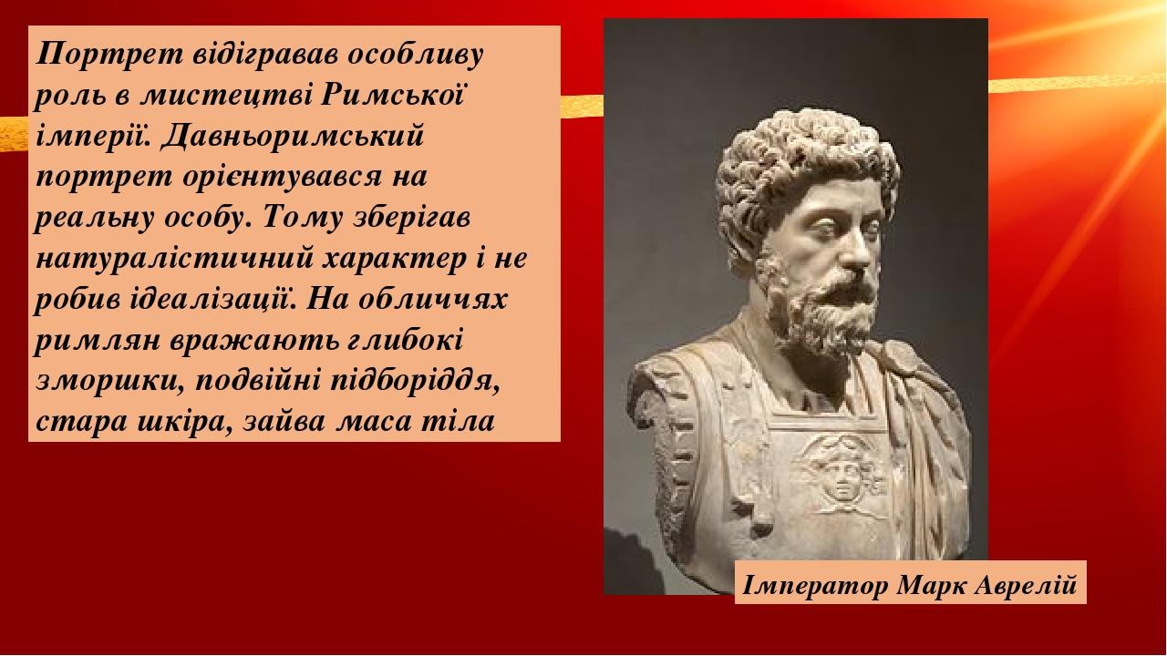 Портрет відігравав особливу роль в мистецтві Римської імперії. Давньоримський портрет орієнтувався на реальну особу. Тому зберігав натуралістичний ...