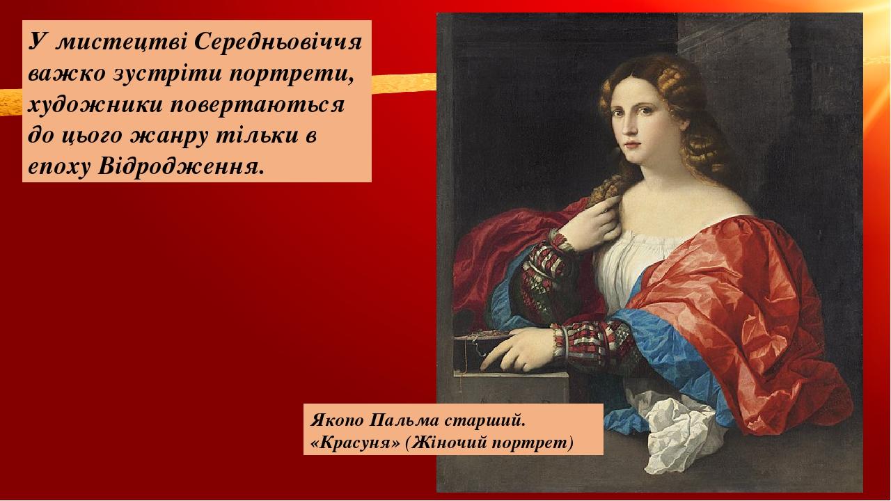 У мистецтві Середньовіччя важко зустріти портрети, художники повертаються до цього жанру тільки в епоху Відродження. Якопо Пальма старший. «Красуня...