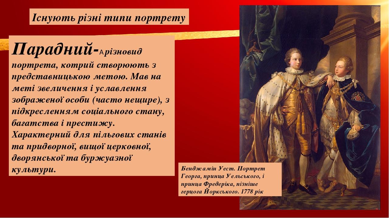 Існують різні типи портрету Парадний- різновид портрета, котрий створюють з представницькою метою. Мав на меті звеличення і уславлення зображеної ...