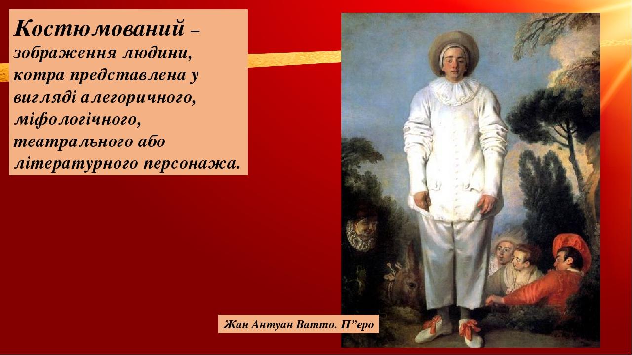Костюмований – зображення людини, котра представлена у вигляді алегоричного, міфологічного, театрального або літературного персонажа. Жан Антуан Ва...