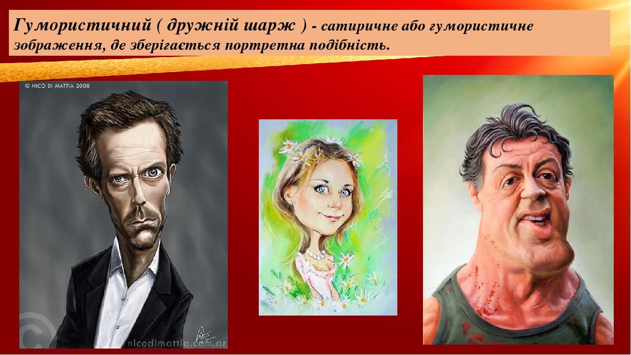 Гумористичний ( дружній шарж ) - сатиричне або гумористичне зображення, де зберігається портретна подібність.