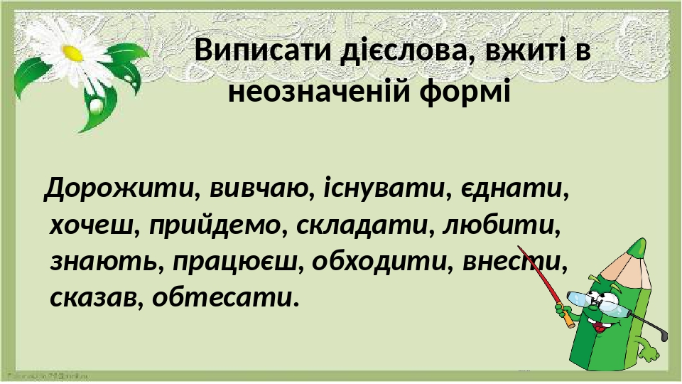 Виписати дієслова, вжиті в неозначеній формі Дорожити, вивчаю, існувати, єднати, хочеш, прийдемо, складати, любити, знають, працюєш, обходити, внес...