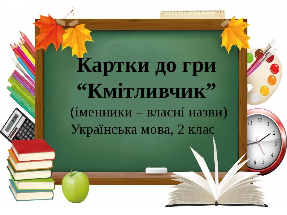 """Картки до гри """"Кмітливчик"""" (іменники – власні назви) Українська мова, 2 клас"""