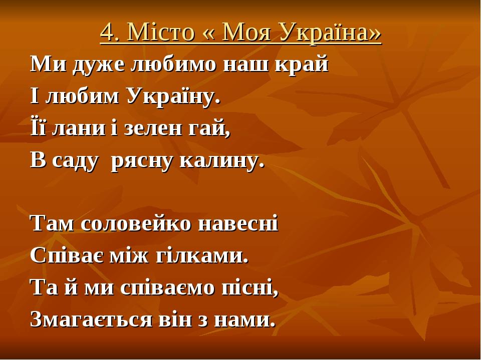 4. Місто « Моя Україна» Ми дуже любимонаш край І любим Україну. Її лани і зелен гай, В саду рясну калину. Там соловейко навесні Співає між гілкам...