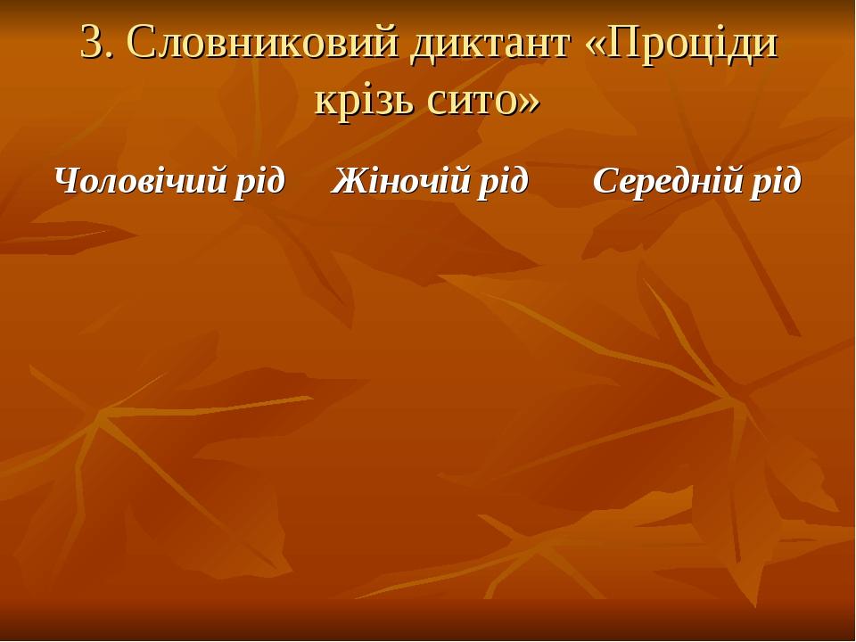 3. Словниковий диктант «Проціди крізь сито» Чоловічий рід Жіночій рід Середній рід