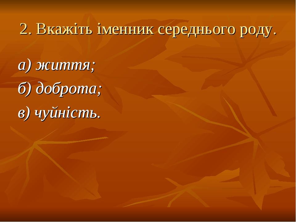 2. Вкажіть іменник середнього роду. а) життя; б) доброта; в) чуйність.