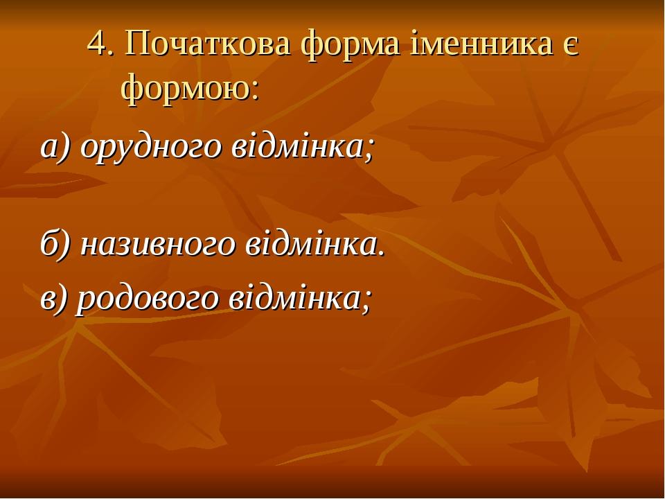 4.Початкова форма іменника є формою: а) орудного відмінка; б) називного відмінка. в) родового відмінка;