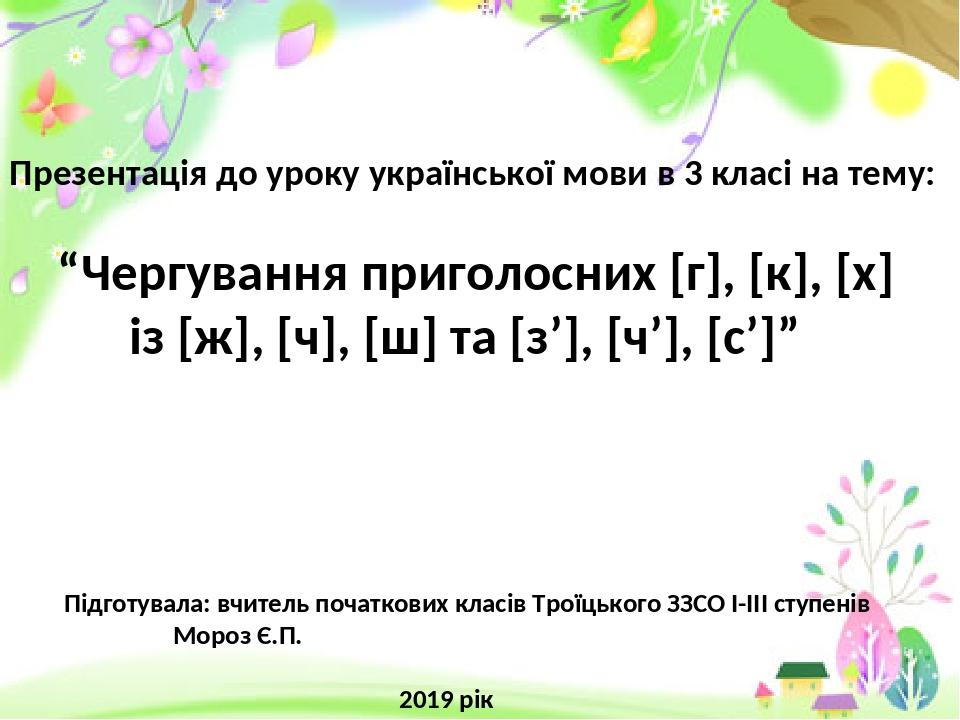 """Презентація до уроку української мови в 3 класі на тему: """"Чергування приголосних [г], [к], [х] із [ж], [ч], [ш] та [з'], [ч'], [с']"""" Підготувала: в..."""