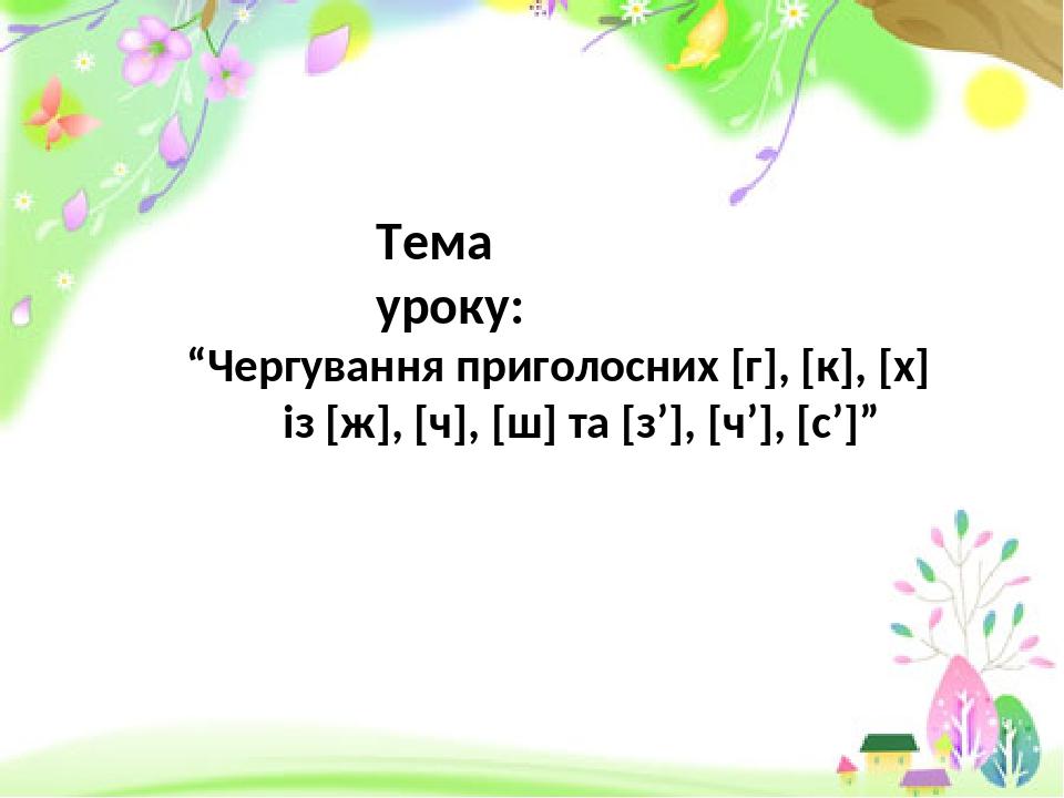 """Тема уроку: """"Чергування приголосних [г], [к], [х] із [ж], [ч], [ш] та [з'], [ч'], [с']"""""""