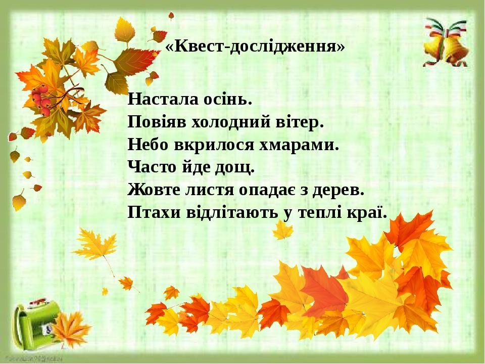 «Квест-дослідження» Настала осінь. Повіяв холодний вітер. Небо вкрилося хмарами. Часто йде дощ. Жовте листя опадає з дерев. Птахи відлітають у тепл...