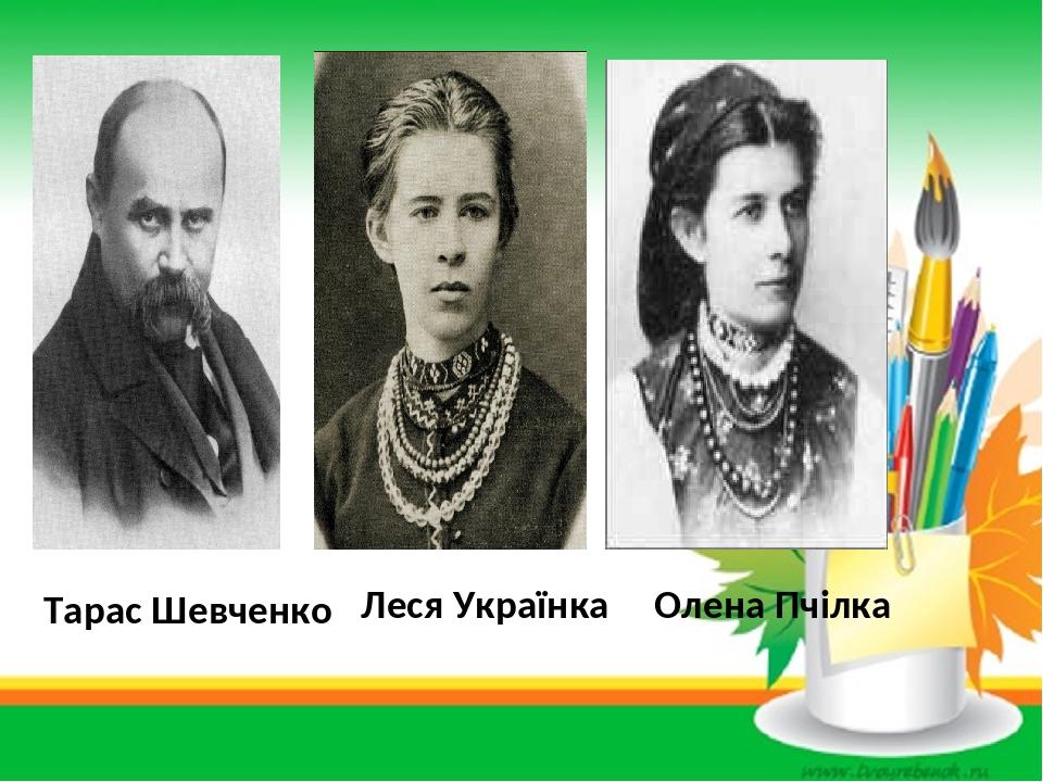 Тарас Шевченко Леся Українка Олена Пчілка