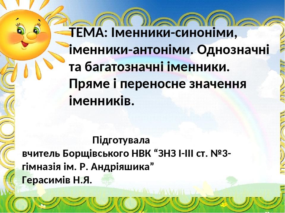 ТЕМА: Іменники-синоніми, іменники-антоніми. Однозначні та багатозначні іменники. Пряме і переносне значення іменників. Підготувала вчитель Борщівсь...