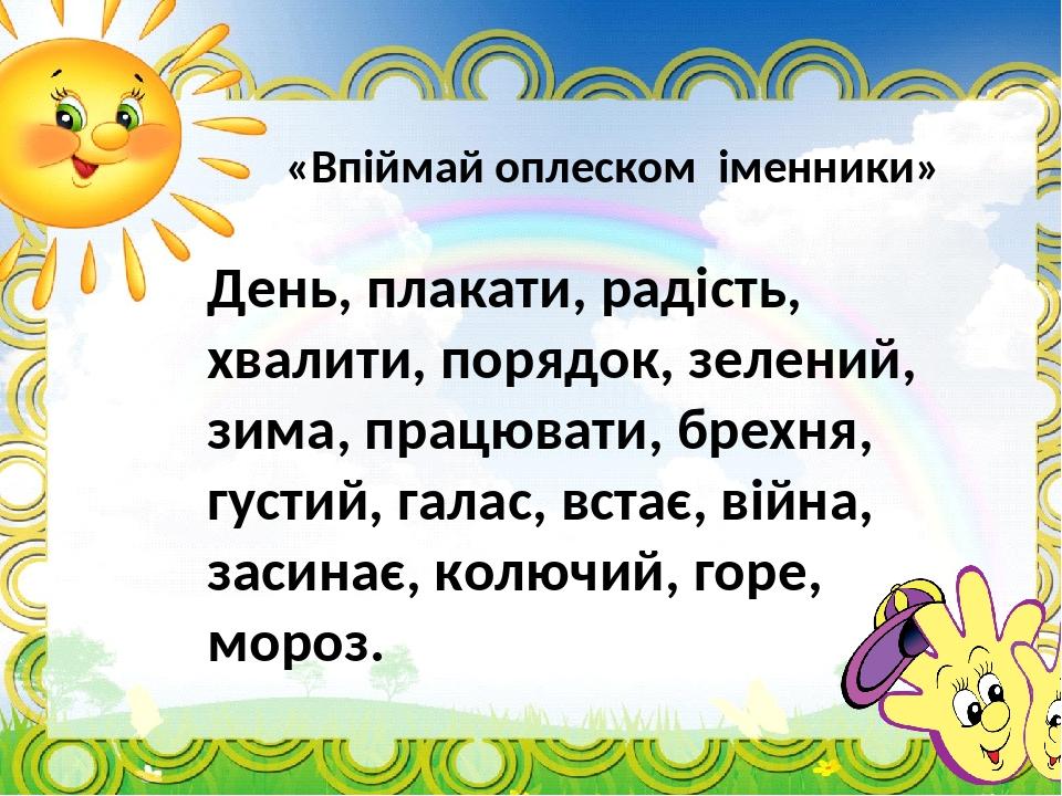 «Впіймай оплеском іменники» День, плакати, радість, хвалити, порядок, зелений, зима, працювати, брехня, густий, галас, встає, війна, засинає, колюч...