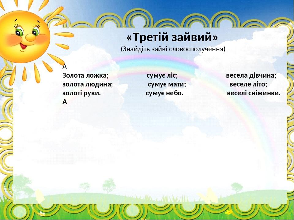 «Третій зайвий» (Знайдіть зайві словосполучення)  Золота ложка; сумує ліс; весела дівчина; золота людина; сумує мати; веселе літо; золоті руки. су...