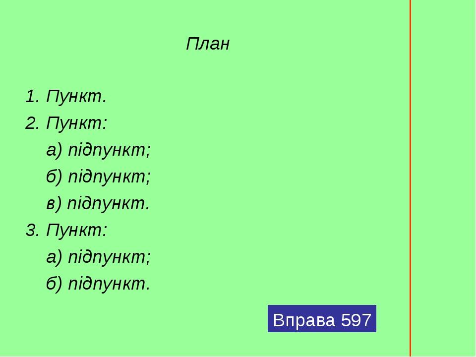 План 1. Пункт. 2. Пункт:  а) підпункт; б) підпункт;  в) підпункт. 3. Пункт: а) підпункт;  б) підпункт. Вправа 597