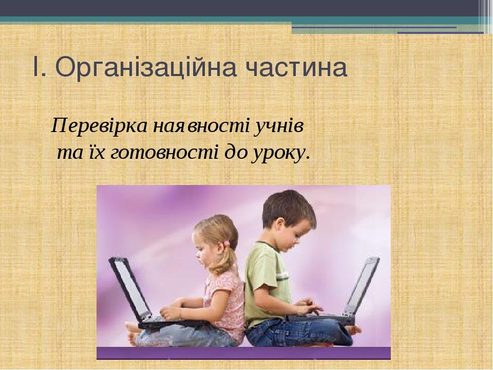 І. Організаційна частина Перевірка наявності учнів та їх готовності до уроку.