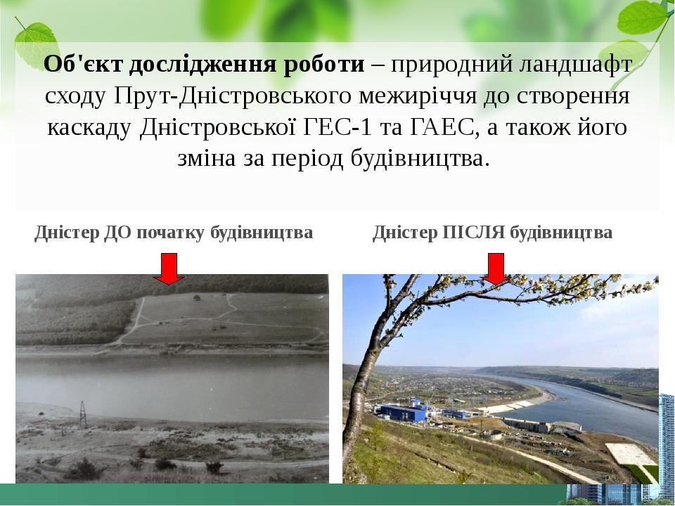 Об'єкт дослідження роботи – природний ландшафт сходу Прут-Дністровського межиріччя до створення каскаду Дністровської ГЕС-1 та ГАЕС, а також його з...