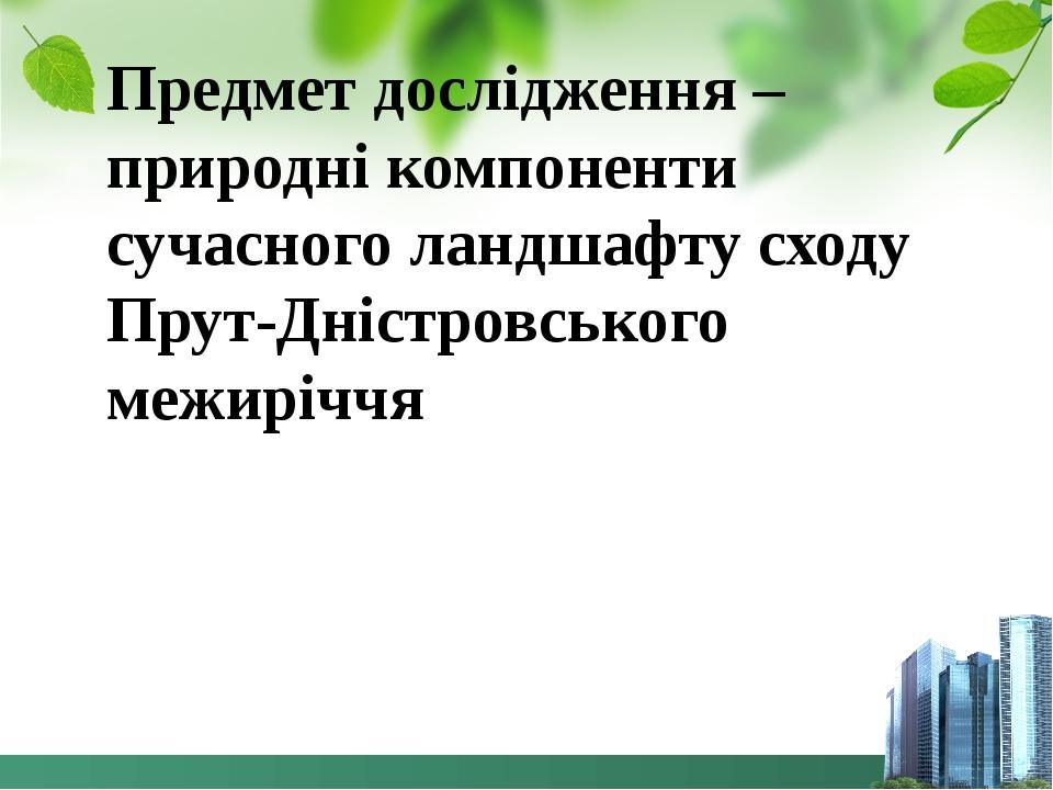 Предмет дослідження – природні компоненти сучасного ландшафту сходу Прут-Дністровського межиріччя