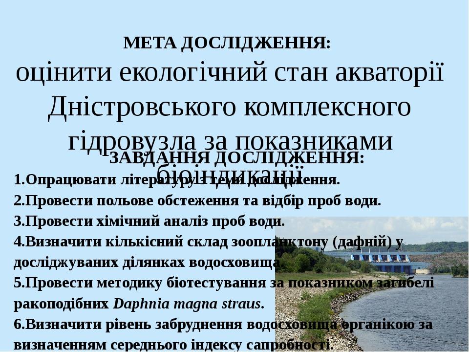 МЕТА ДОСЛІДЖЕННЯ: оцінити екологічний стан акваторії Дністровського комплексного гідровузла за показниками біоіндикації ЗАВДАННЯ ДОСЛІДЖЕННЯ: 1.Опр...