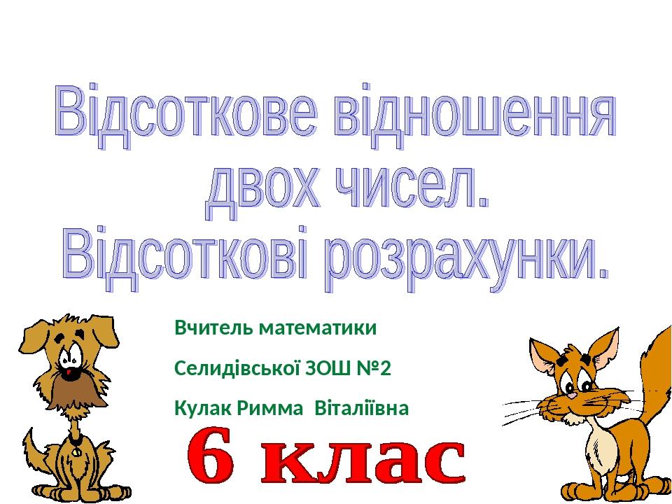 Вчитель математики Селидівської ЗОШ №2 Кулак Римма Віталіївна