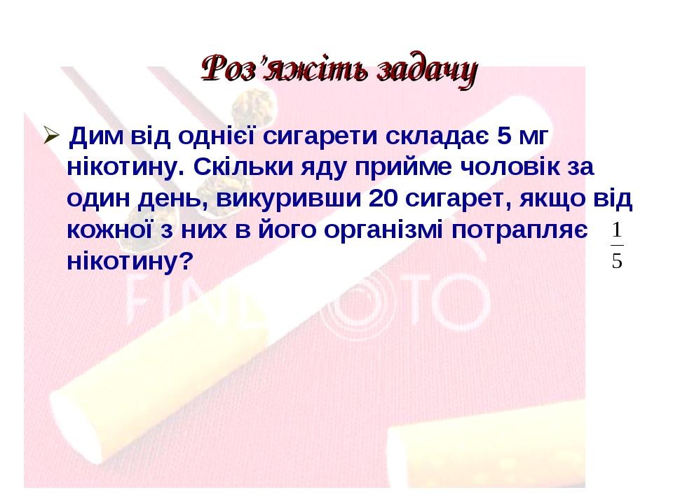 Роз'яжіть задачу  Дим від однієї сигарети складає 5 мг нікотину. Скільки яду прийме чоловік за один день, викуривши 20 сигарет, якщо від кожної з ...