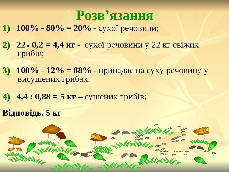 Розв'язання 1) 100% - 80% = 20% - сухої речовини; 2) 22 0,2 = 4,4 кг - сухої речовини у 22 кг свіжих грибів; 3) 100% - 12% = 88% - припадає на суху...