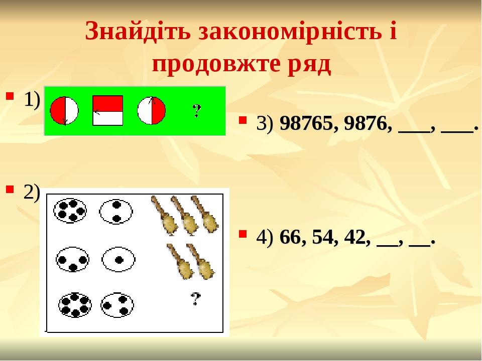 Знайдіть закономірність і продовжте ряд 1) 2) 3) 98765, 9876, ___, ___. 4) 66, 54, 42, __, __.