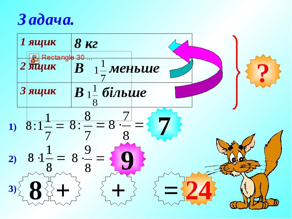 ? Задача. 1) 2) 7 9 3) 7 9 + = 24 8 + 1 ящик 8 кг 2 ящик В меньше 3 ящик В більше