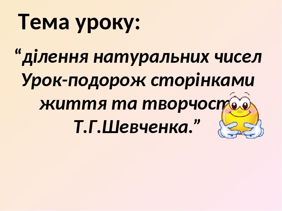 """Тема уроку: """"ділення натуральних чисел Урок-подорож сторінками життя та творчості Т.Г.Шевченка."""""""