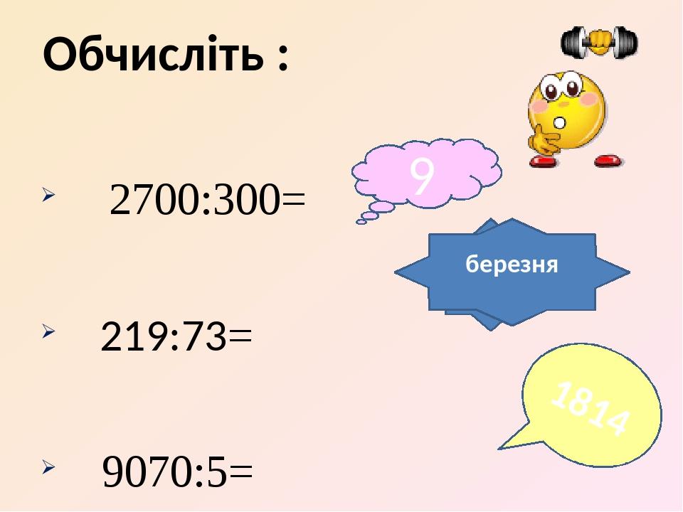 2700:300= 219:73= 9070:5= Обчисліть : 9 3 1814 березня