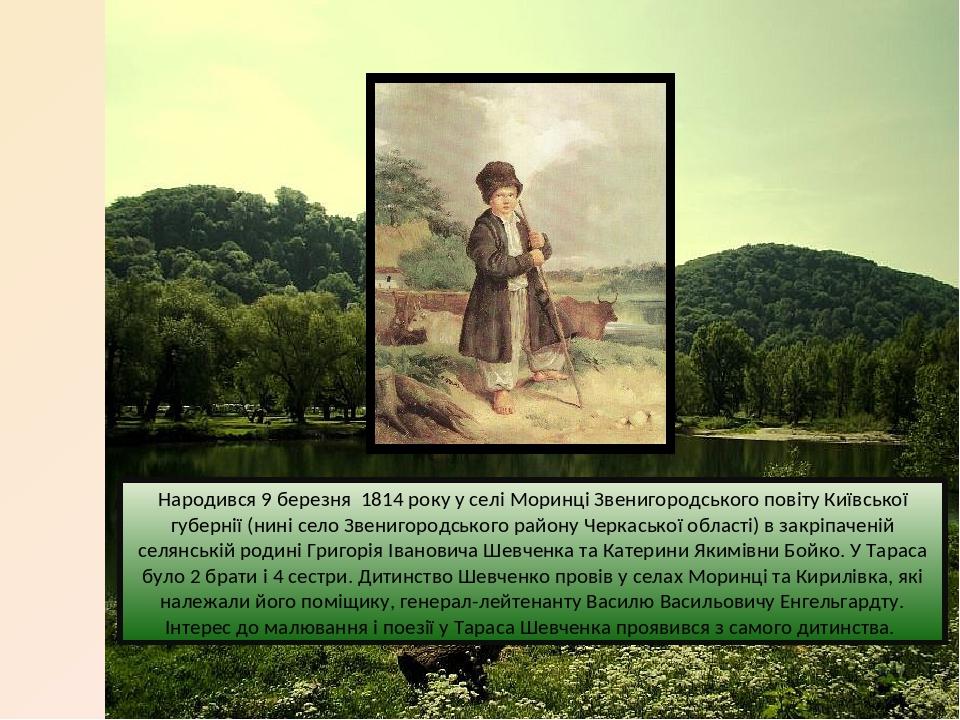 Народився 9 березня 1814 року у селі Моринці Звенигородського повіту Київської губернії (нині село Звенигородського району Черкаської області) в за...