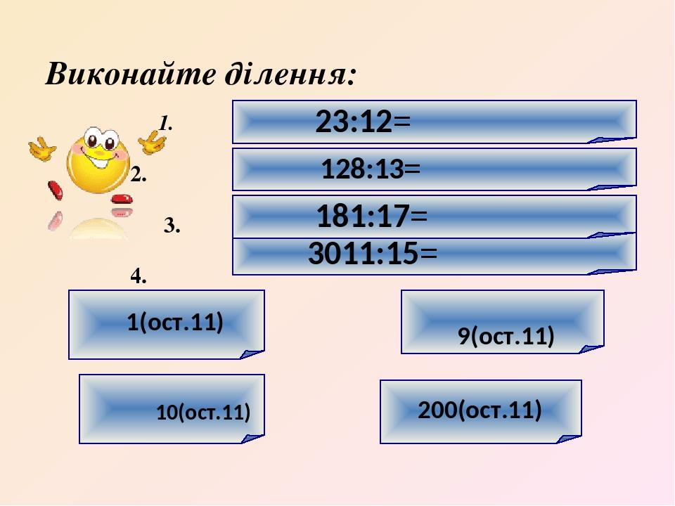 1. 2. 3. 4. 9(ост.11) 10(ост.11) 3011:15= 181:17= 128:13= 23:12= Виконайте ділення: 1(ост.11) 200(ост.11)
