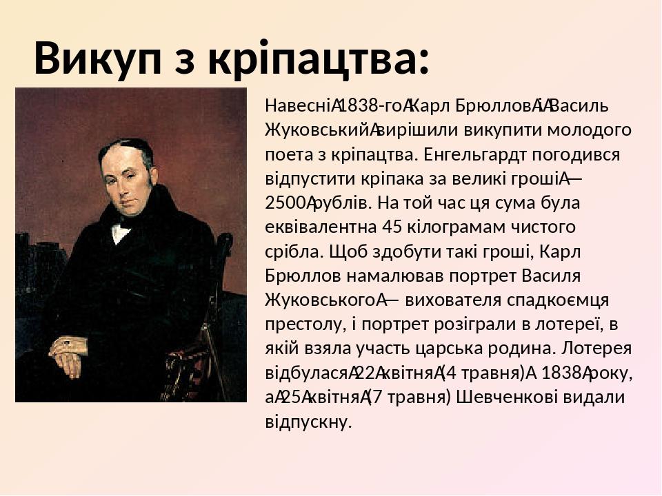 Навесні1838-гоКарл БрюлловіВасиль Жуковськийвирішили викупити молодого поета з кріпацтва. Енгельгардт погодився відпустити кріпака за великі г...