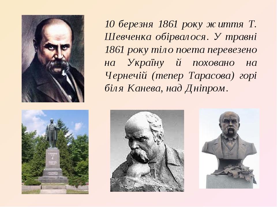 10 березня 1861 року життя Т. Шевченка обірвалося. У травні 1861 року тіло поета перевезено на Україну й поховано на Чернечій (тепер Тарасова) горі...