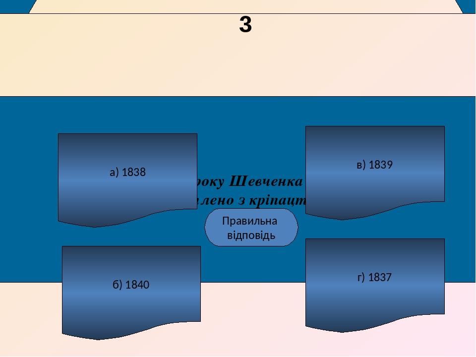 Якого року Шевченка було викуплено з кріпацтва? а) 1838 б) 1840 г) 1837 в) 1839 А Правильна відповідь наступне питання 3
