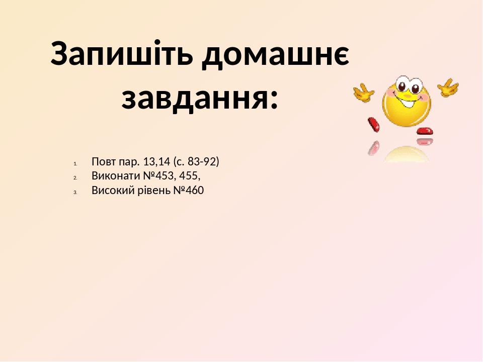 Запишіть домашнє завдання: Повт пар. 13,14 (с. 83-92) Виконати №453, 455, Високий рівень №460