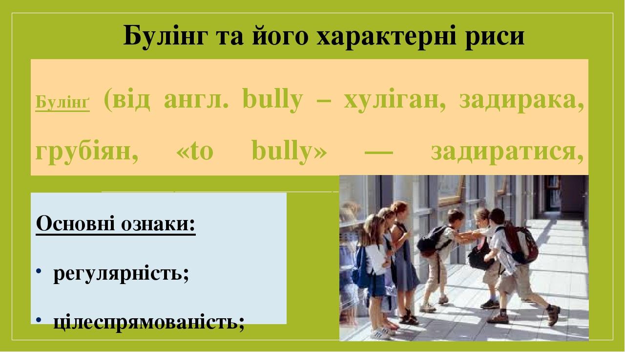 Булінґ (від англ. bully – хуліган, задирака, грубіян, «to bully» — задиратися, знущатися) – тривалий процес свідомого жорстокого ставлення, агресив...