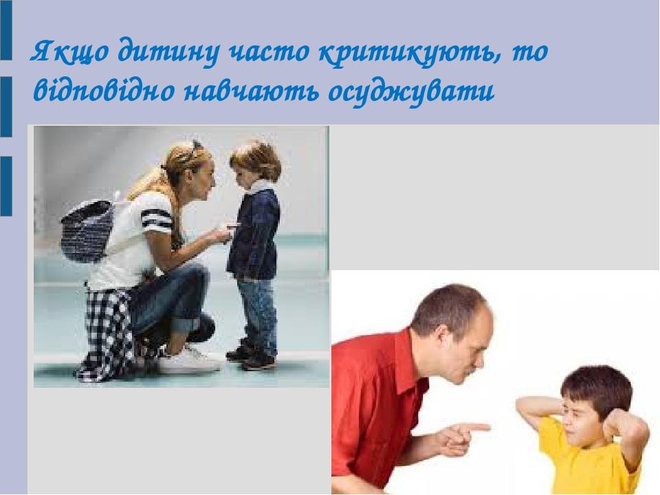 Якщо дитину часто критикують, то відповідно навчають осуджувати