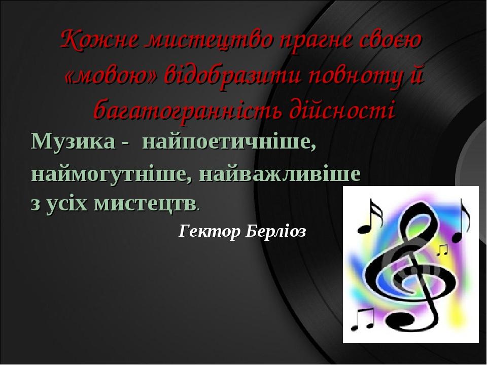 Кожне мистецтво прагне своєю «мовою» відобразити повноту й багатогранність дійсності Музика - найпоетичніше, наймогутніше, найважливіше з усіх мист...
