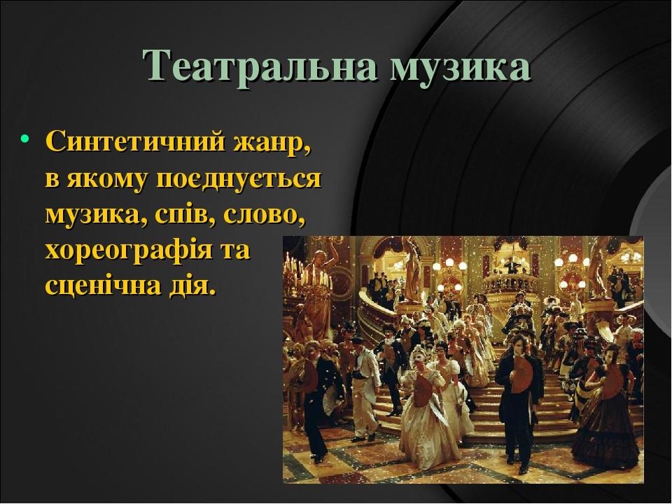 Театральна музика Синтетичний жанр, в якому поєднується музика, спів, слово, хореографія та сценічна дія.