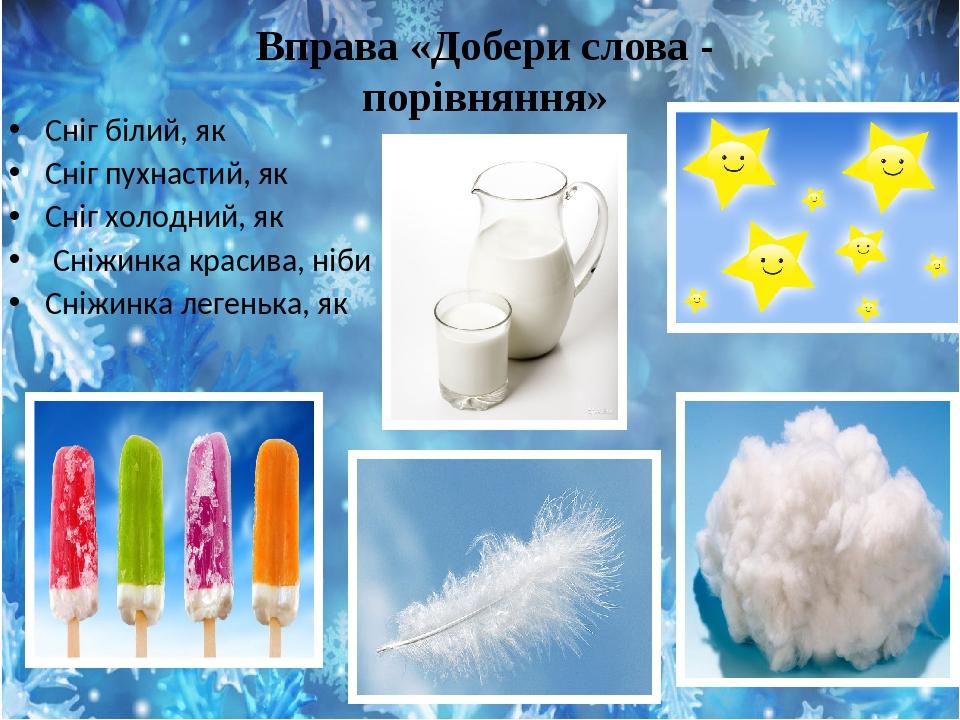 Вправа «Добери слова - порівняння» Сніг білий, як Сніг пухнастий, як Сніг холодний, як Сніжинка красива, ніби Сніжинка легенька, як