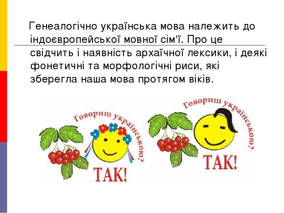 Генеалогічно українська мова належить до індоєвропейської мовної сім'ї. Про це свідчить і наявність архаїчної лексики, і деякі фонетичні та морфоло...