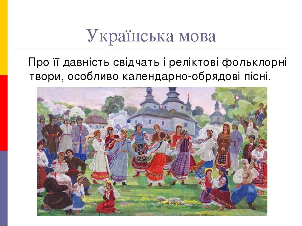 Українська мова Про її давність свідчать і реліктові фольклорні твори, особливо календарно-обрядові пісні.