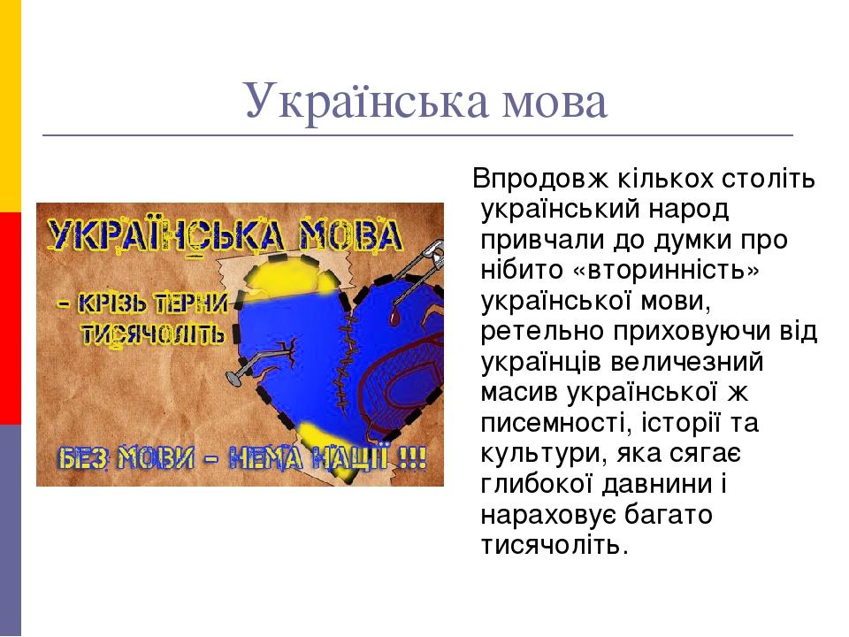Українська мова Впродовж кількох століть український народ привчали до думки про нібито «вторинність» української мови, ретельно приховуючи від укр...